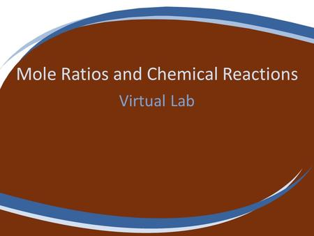 Mole Ratios and Chemical Reactions Virtual Lab. Note Get a copy of the lab sheet for this lab from your teacher or from the class website. Read the procedure.