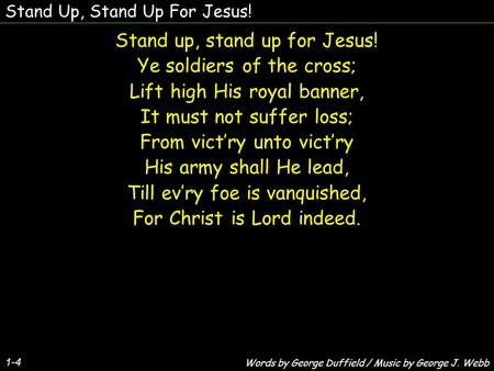 Stand Up, Stand Up For Jesus! 1-4 Stand up, stand up for Jesus! Ye soldiers of the cross; Lift high His royal banner, It must not suffer loss; From victry.