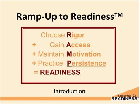 Ramp-Up to Readiness TM Introduction Choose Rigor + Gain Access + Maintain Motivation + Practice Persistence = READINESS.
