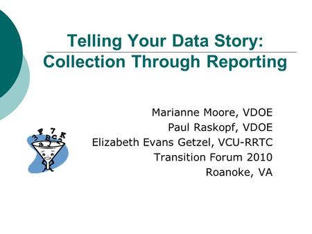 Telling Your Data Story: Collection Through Reporting Marianne Moore, VDOE Paul Raskopf, VDOE Elizabeth Evans Getzel, VCU-RRTC Transition Forum 2010 Roanoke,