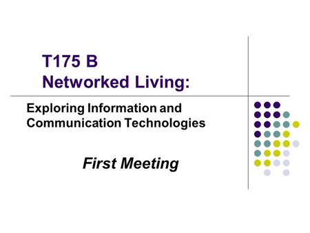 T175 B Networked Living: Exploring Information and Communication Technologies First Meeting.