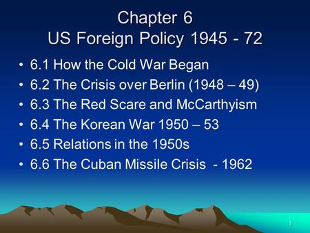 1 Chapter 6 US Foreign Policy 1945 - 72 6.1 How the Cold War Began 6.2 The Crisis over Berlin (1948 – 49) 6.3 The Red Scare and McCarthyism 6.4 The Korean.