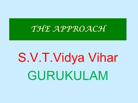 THE APPROACH S.V.T.Vidya Vihar GURUKULAM. APPROACHES TO VALUE EDUCATION 1. THE DIRECT APPROACH Five Teaching Techniques – Silent Sitting Prayers Devotional.