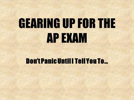 GEARING UP FOR THE AP EXAM Dont Panic Until I Tell You To…