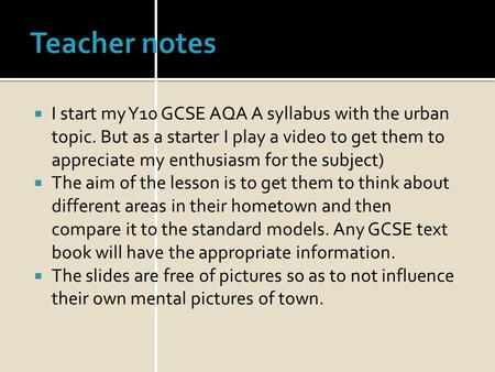 Teacher notes I start my Y10 GCSE AQA A syllabus with the urban topic. But as a starter I play a video to get them to appreciate my enthusiasm for the.