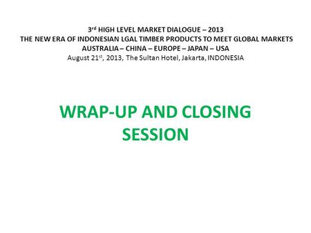 3 rd HIGH LEVEL MARKET DIALOGUE – 2013 THE NEW ERA OF INDONESIAN LGAL TIMBER PRODUCTS TO MEET GLOBAL MARKETS AUSTRALIA – CHINA – EUROPE – JAPAN – USA August.