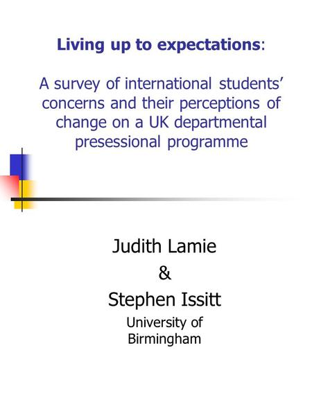 Living up to expectations: A survey of international students concerns and their perceptions of change on a UK departmental presessional programme Judith.
