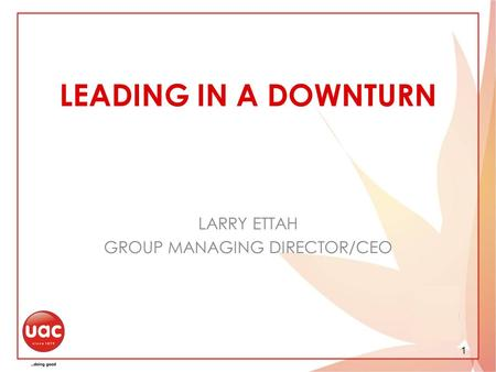 1 LEADING IN A DOWNTURN LARRY ETTAH GROUP MANAGING DIRECTOR/CEO.