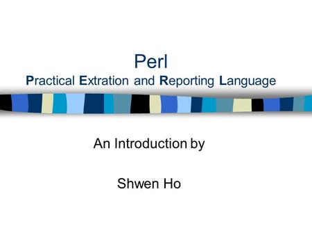 Perl Practical Extration and Reporting Language An Introduction by Shwen Ho.