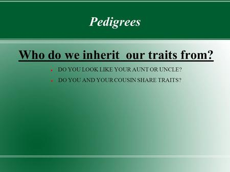 Pedigrees Who do we inherit our traits from? DO YOU LOOK LIKE YOUR AUNT OR UNCLE? DO YOU AND YOUR COUSIN SHARE TRAITS?
