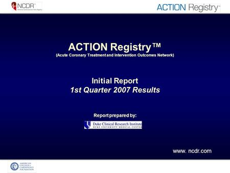 ACTION Registry (Acute Coronary Treatment and Intervention Outcomes Network) Initial Report 1st Quarter 2007 Results Report prepared by: www. ncdr.com.