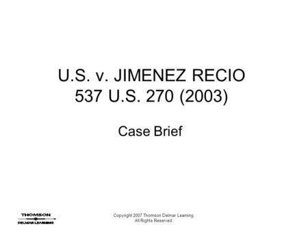 Copyright 2007 Thomson Delmar Learning. All Rights Reserved. U.S. v. JIMENEZ RECIO 537 U.S. 270 (2003) Case Brief.