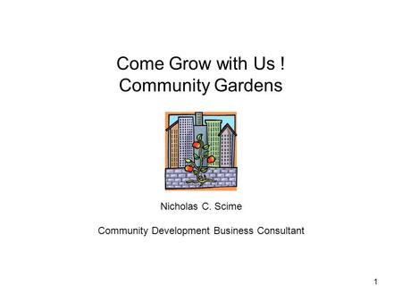 1 Come Grow with Us ! Community Gardens Nicholas C. Scime Community Development Business Consultant.