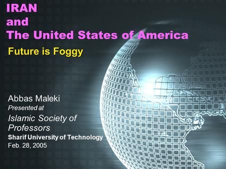 IRAN and The United States of America Future is Foggy Abbas Maleki Presented at Islamic Society of Professors Sharif University of Technology Feb. 28,