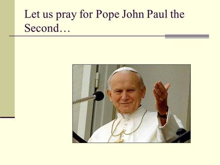 Let us pray for Pope John Paul the Second…. Let us give thanks for his life, his teaching and his example…