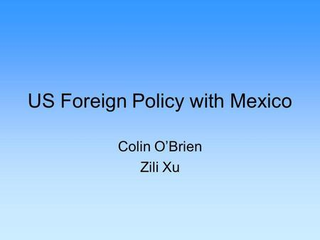 US Foreign Policy with Mexico Colin OBrien Zili Xu.