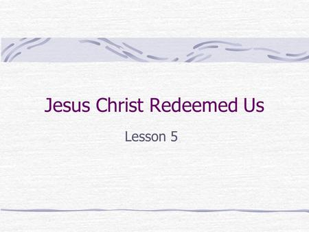 Jesus Christ Redeemed Us Lesson 5 What do these words mean? Ransom= Redeem= Redemption= Price paid to buy someone back, set someone free To buy back.