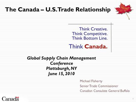 1 Think Creative. Think Competitive. Think Bottom Line. Think Canada. The Canada – U.S. Trade Relationship Global Supply Chain Management Conference Plattsburgh,