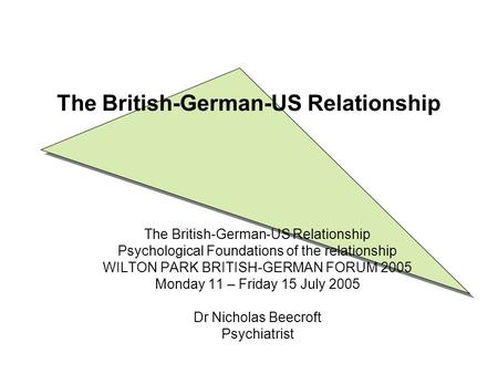 The British-German-US Relationship Psychological Foundations of the relationship WILTON PARK BRITISH-GERMAN FORUM 2005 Monday 11 – Friday 15 July 2005.