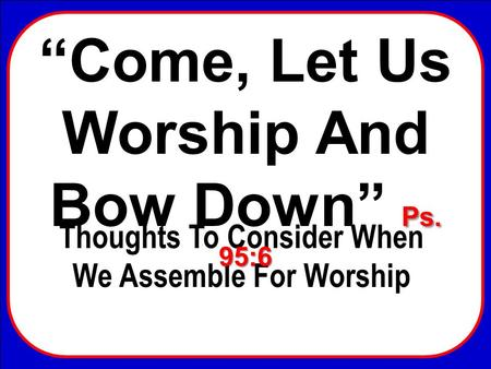 Come, Let Us Worship And Bow Down Thoughts To Consider When We Assemble For Worship Ps. 95:6 Come, Let Us Worship And Bow Down Ps. 95:6.