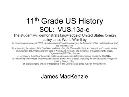 11 th Grade US History SOL: VUS.13a-e The student will demonstrate knowledge of United States foreign policy since World War II by a) describing outcomes.