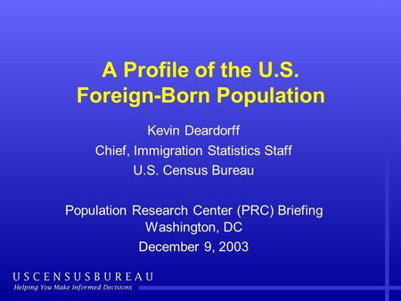 A Profile of the U.S. Foreign-Born Population Kevin Deardorff Chief, Immigration Statistics Staff U.S. Census Bureau Population Research Center (PRC) Briefing.