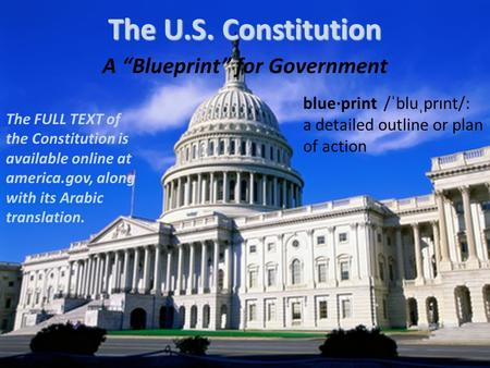 A Blueprint for Government The U.S. Constitution The FULL TEXT of the Constitution is available online at america.gov, along with its Arabic translation.