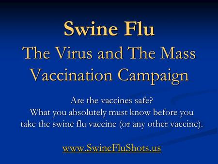 Swine Flu The Virus and The Mass Vaccination Campaign Are the vaccines safe? What you absolutely must know before you take the swine flu vaccine (or any.