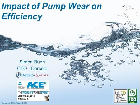 Copyright © AWWA 2010 Impact of Pump Wear on Efficiency Simon Bunn CTO - Derceto.