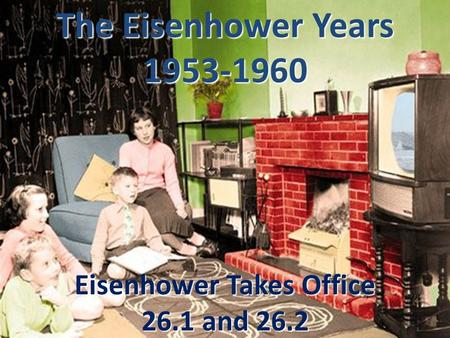 The Eisenhower Years 1953-1960 Eisenhower Takes Office 26.1 and 26.2.