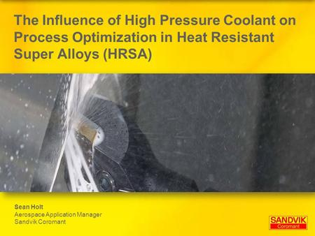 The Influence of High Pressure Coolant on Process Optimization in Heat Resistant Super Alloys (HRSA) Sean Holt Aerospace Application Manager Sandvik Coromant.