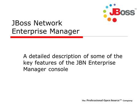 The Professional Open Source Company JBoss Network Enterprise Manager A detailed description of some of the key features of the JBN Enterprise Manager.