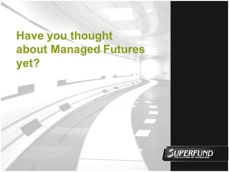 Have you thought about Managed Futures yet?. Disclaimer The material provided herein shall only be presented in those jurisdictions where permitted by.