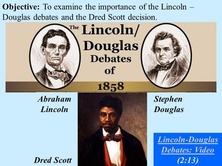 Objective: To examine the importance of the Lincoln – Douglas debates and the Dred Scott decision. Dred Scott Abraham Lincoln Stephen Douglas Lincoln-Douglas.