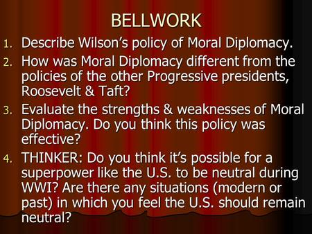BELLWORK 1. Describe Wilsons policy of Moral Diplomacy. 2. How was Moral Diplomacy different from the policies of the other Progressive presidents, Roosevelt.
