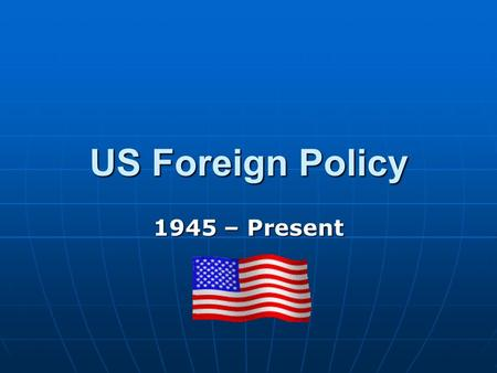 US Foreign Policy 1945 – Present. What has happened? Roosevelt has died and Truman Roosevelt has died and Truman is now President (1945) Truman has.