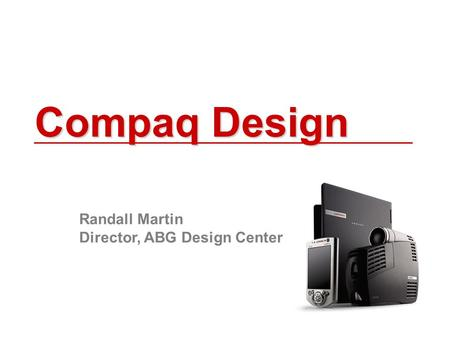 Compaq Design Randall Martin Director, ABG Design Center.