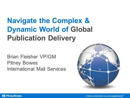 Every connection is a new opportunity Navigate the Complex & Dynamic World of Global Publication Delivery Brian Fleisher VP/GM Pitney Bowes International.