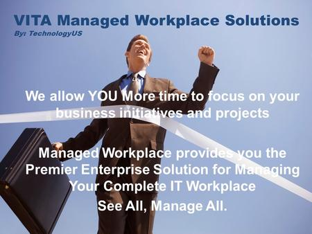 VITA = Life - YOURS! VITA Managed Workplace Solutions By: TechnologyUS We allow YOU More time to focus on your business initiatives and projects Managed.