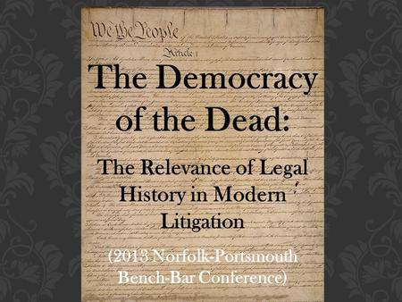 The Democracy of the Dead: The Relevance of Legal History in Modern Litigation (2013 Norfolk-Portsmouth Bench-Bar Conference)