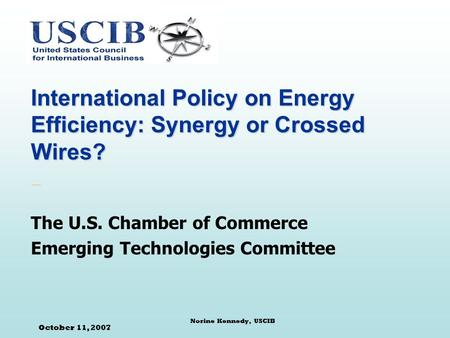October 11, 2007 Norine Kennedy, USCIB International Policy on Energy Efficiency: Synergy or Crossed Wires? The U.S. Chamber of Commerce Emerging Technologies.