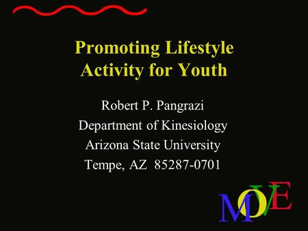 E V O M Promoting Lifestyle Activity for Youth Robert P. Pangrazi Department of Kinesiology Arizona State University Tempe, AZ 85287-0701.
