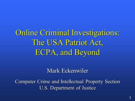 1 Online Criminal Investigations: The USA Patriot Act, ECPA, and Beyond Mark Eckenwiler Computer Crime and Intellectual Property Section U.S. Department.
