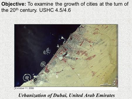 Objective: To examine the growth of cities at the turn of the 20 th century. USHC 4.5/4.6 Urbanization of Dubai, United Arab Emirates.