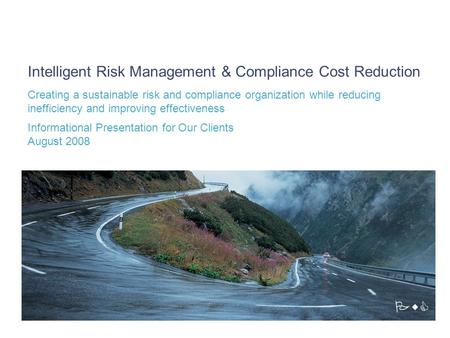Intelligent Risk Management & Compliance Cost Reduction Creating a sustainable risk and compliance organization while reducing inefficiency and improving.