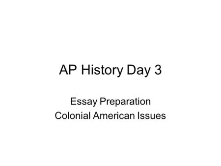 AP History Day 3 Essay Preparation Colonial American Issues.