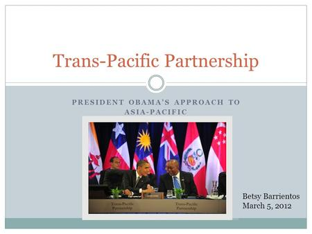 PRESIDENT OBAMAS APPROACH TO ASIA-PACIFIC Trans-Pacific Partnership Betsy Barrientos March 5, 2012.