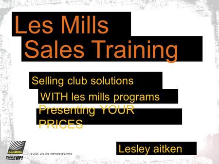 Lesley aitken © 2006 Les Mills International Limited Presenting YOUR PRICES Les Mills Sales Training WITH les mills programs Selling club solutions.