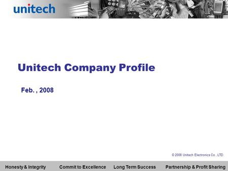 Unitech Company Profile Feb., 2008 © 2008 Unitech Electronics Co., LTD. Honesty & IntegrityCommit to ExcellenceLong Term SuccessPartnership & Profit Sharing.