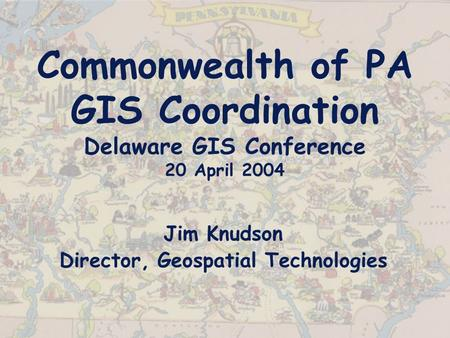 Commonwealth of PA GIS Coordination Delaware GIS Conference 20 April 2004 Jim Knudson Director, Geospatial Technologies.